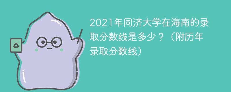 2021年同济大学在海南的录取分数线是多少?(附历年录取分数线)