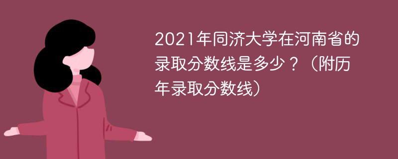 2021年同济大学在河南省的录取分数线是多少?(附历年录取分数线)