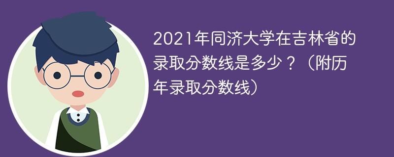 2021年同济大学在吉林省的录取分数线是多少?(附历年录取分数线)