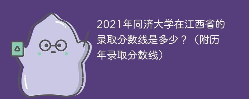 2021年同济大学在江西省的录取分数线是多少?(附历年录取分数线)