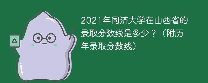 2021年同济大学在山西省的录取分数线是多少?(附历年录取分数线)