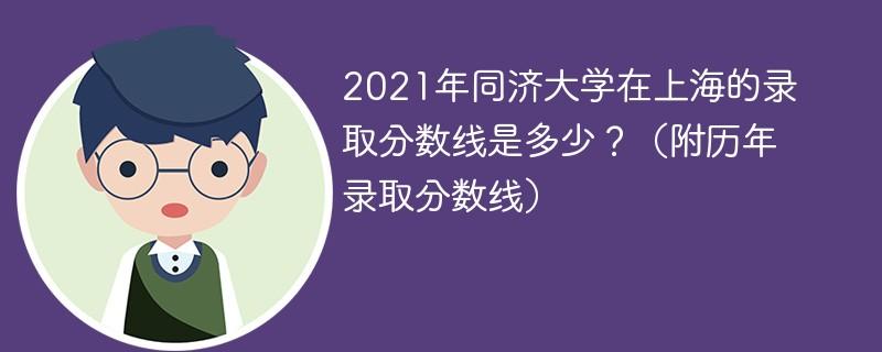 2021年同济大学在上海的录取分数线是多少?(附历年录取分数线)