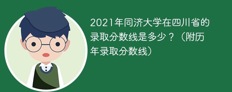 2021年同济大学在四川省的录取分数线是多少?(附历年录取分数线)