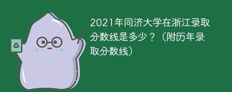 2021年同济大学在浙江录取分数线是多少?(附历年录取分数线)