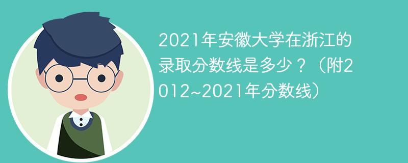 2021年安徽大学在浙江的录取分数线是多少?(附2012~2021年分数线)