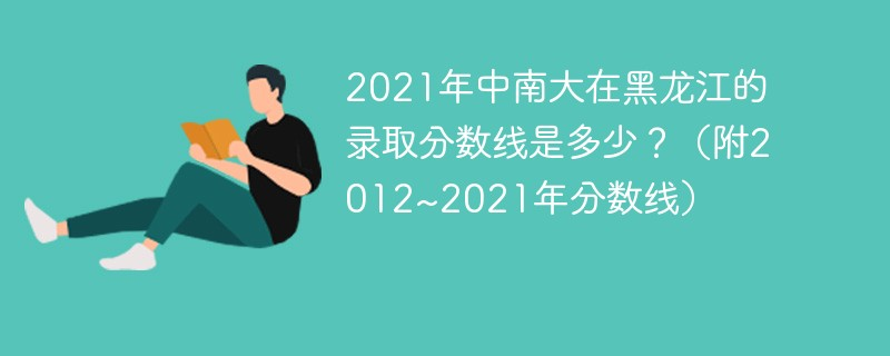 2021年中南大在黑龙江的录取分数线是多少?(附2012~2021年分数线)