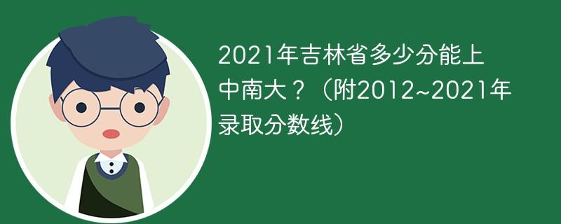 2021年吉林省多少分能上中南大?(附2012~2021年录取分数线)