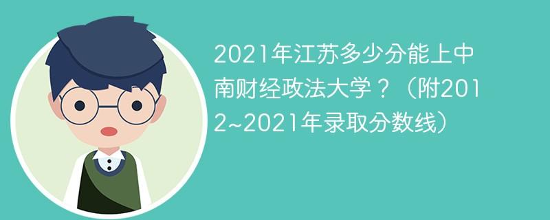 2021年江苏多少分能上中南财经政法大学?(附2012~2021年录取分数线)