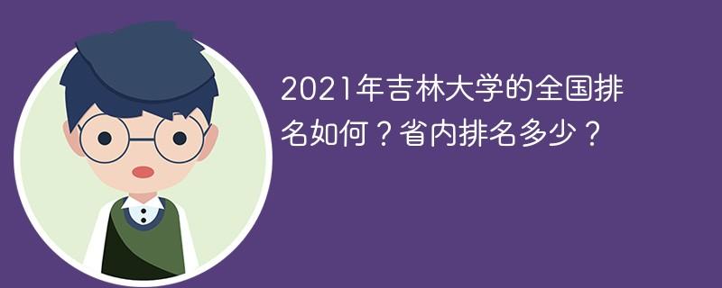 2021年吉林大学的全国排名如何?省内排名多少?