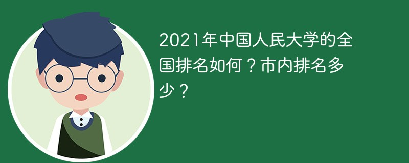 2021年中国人民大学的全国排名如何?市内排名多少?