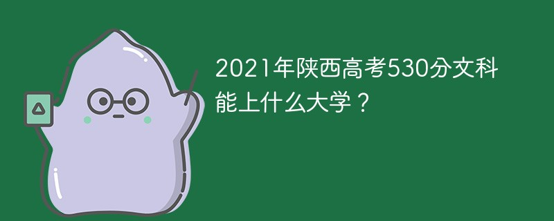 2021年陕西高考530分文科能上什么大学?