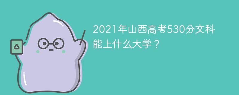 2021年山西高考530分文科能上什么大学?