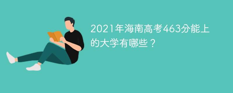 2021年海南高考463分能上的大学有哪些?
