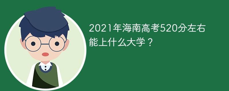 2021年海南高考520分左右能上什么大学?