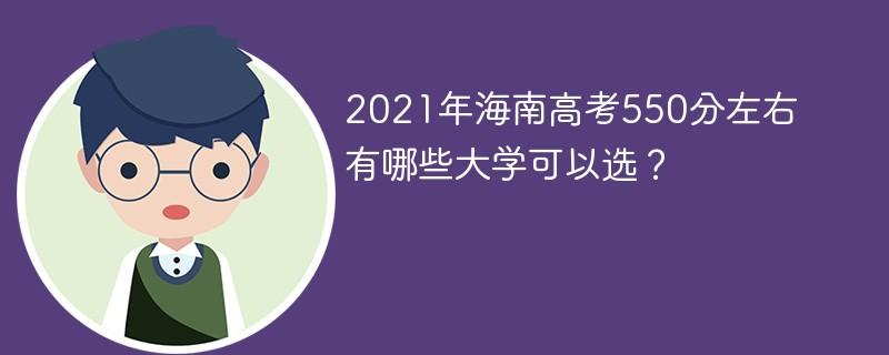 2021年海南高考550分左右有哪些大学可以选?