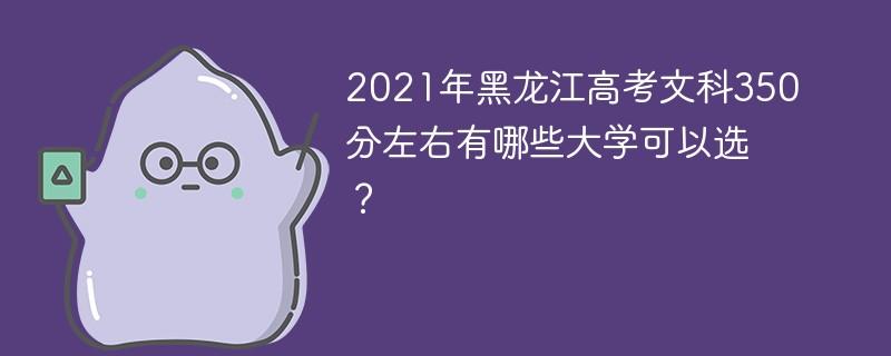 2021年黑龙江高考文科350分左右有哪些大学可以选?