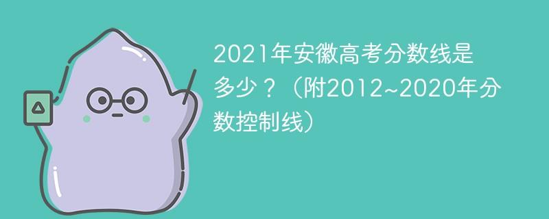 2021年安徽高考分数线是多少?(附2012~2020年分数控制线)