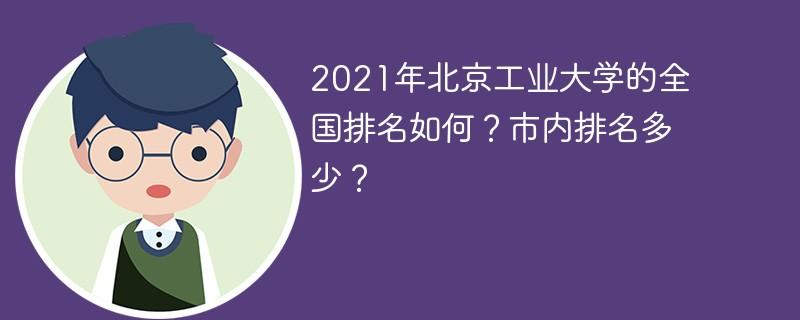 2021年北京工业大学的全国排名如何?市内排名多少?