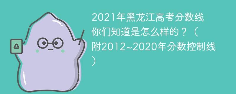 2021年黑龙江高考分数线你们知道是怎么样的?(附2012~2020年分数控制线)