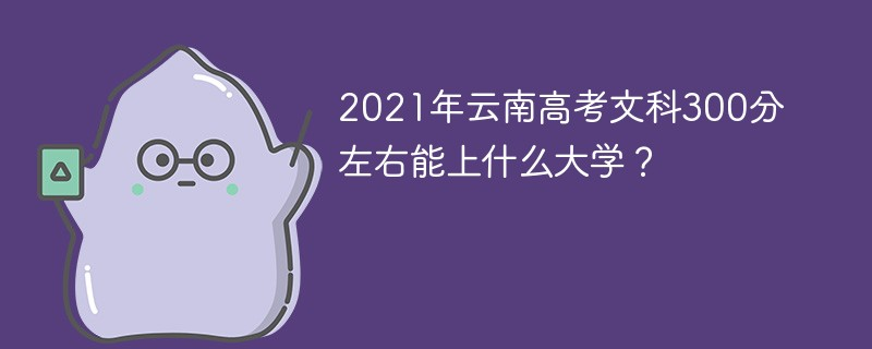 2021年云南高考文科300分左右能上什么大学?