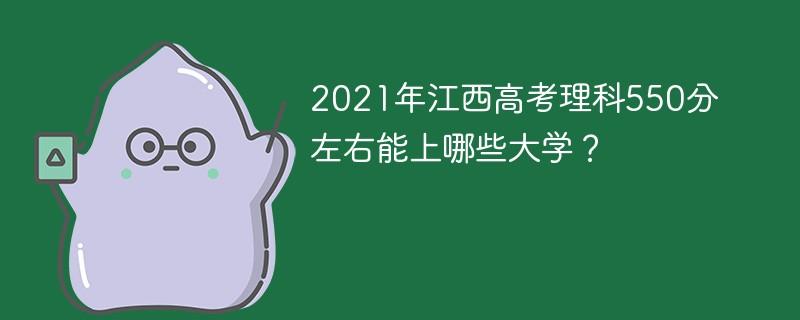 2021年江西高考理科550分左右能上哪些大学?