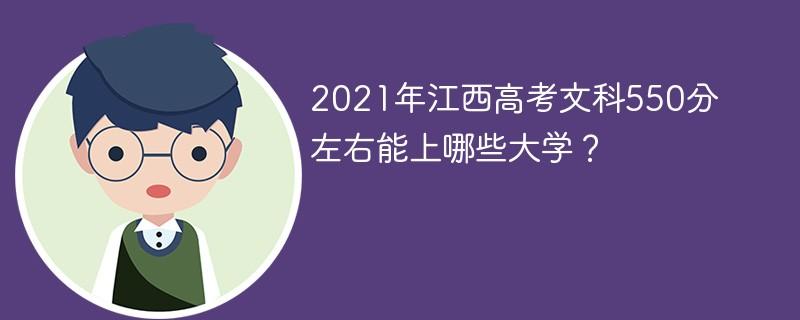 2021年江西高考文科550分左右能上哪些大学?