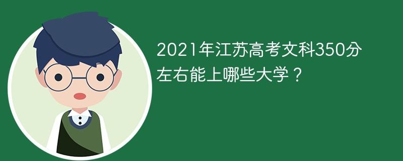 2021年江苏高考文科350分左右能上哪些大学?
