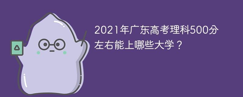 2021年广东高考理科500分左右能上哪些大学?