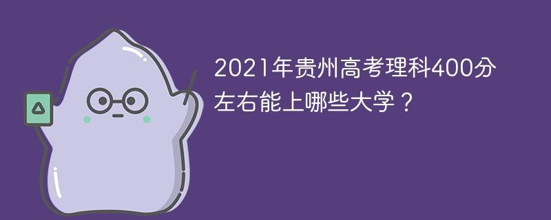 2021年贵州高考理科400分左右能上哪些大学?