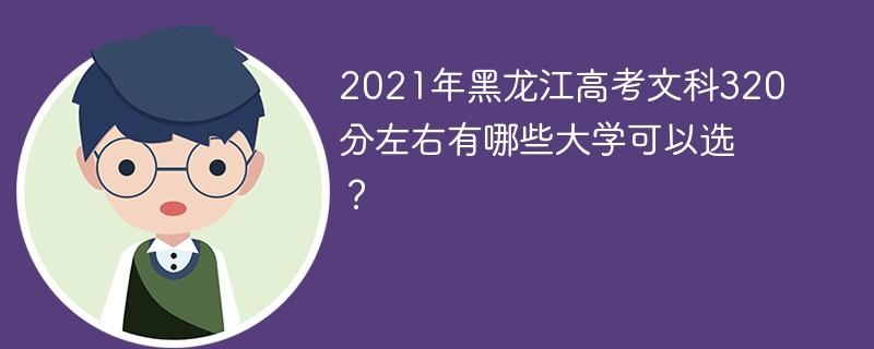 2021年黑龙江高考文科320分左右有哪些大学可以选?