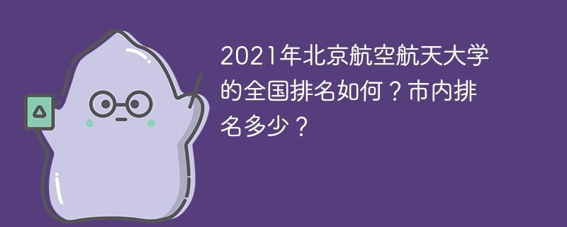 2021年北京航空航天大学的全国排名如何?市内排名多少?