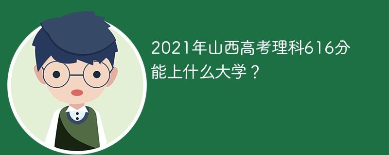 2021年山西高考理科616分能上什么大学?