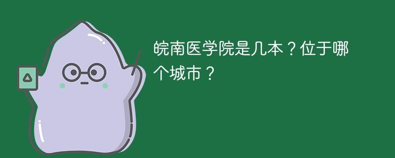 皖南医学院是几本?位于哪个城市?