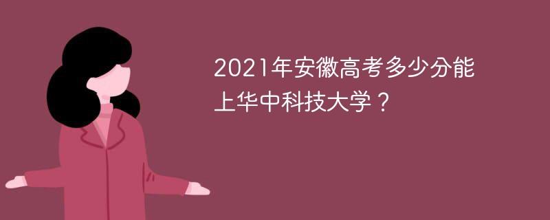 2021年安徽高考多少分能上华中科技大学?