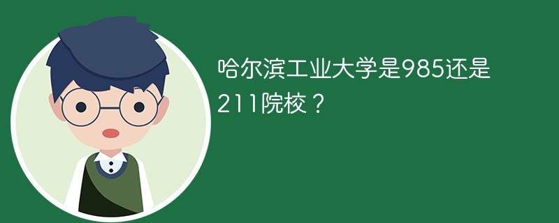 哈尔滨工业大学是985还是211院校?