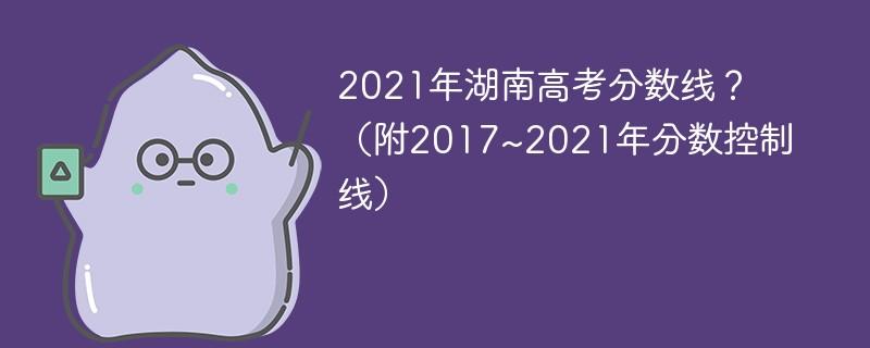 2021年湖南高考分数线?(附2017~2021年分数控制线)