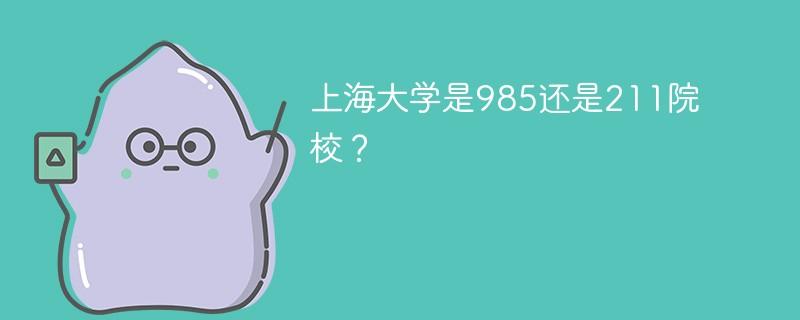 上海大学是985还是211院校?