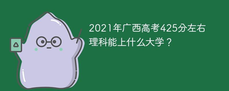 2021年广西高考425分左右理科能上什么大学?