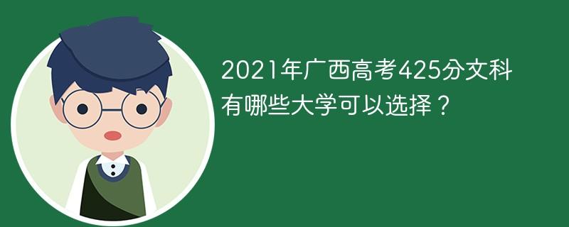 2021年广西高考425分文科有哪些大学可以选择?