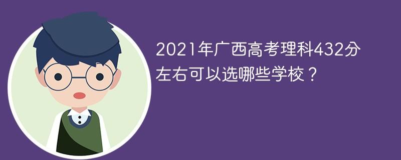 2021年广西高考理科432分左右可以选哪些学校?