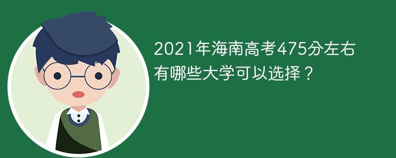 2021年海南高考475分左右有哪些大学可以选择?