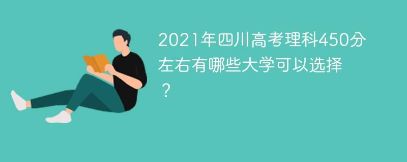2021年四川高考理科450分左右有哪些大学可以选择?