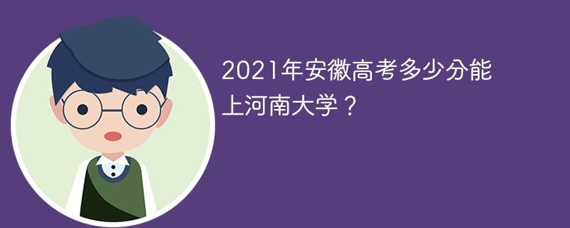 2021年安徽高考多少分能上河南大学?