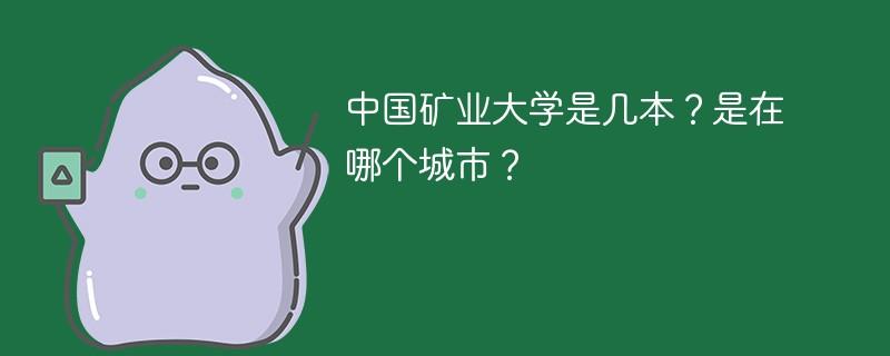 中国矿业大学是几本?是在哪个城市?
