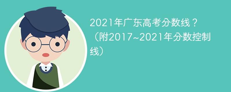 2021年广东高考分数线?(附2017~2021年分数控制线)