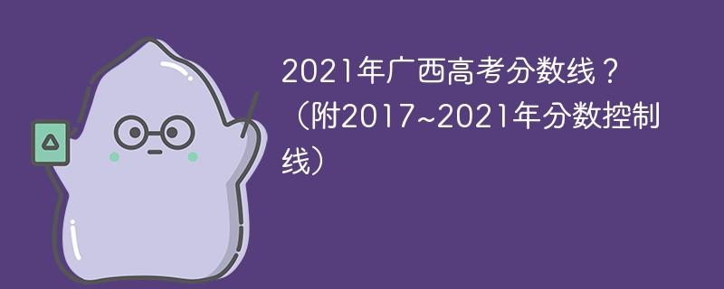 2021年广西高考分数线?(附2017~2021年分数控制线)