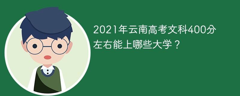 2021年云南高考文科400分左右能上哪些大学?