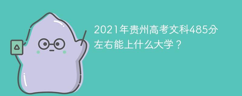 2021年贵州高考文科485分左右能上什么大学?