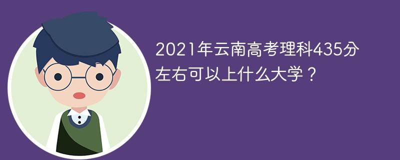 2021年云南高考理科435分左右可以上什么大学?