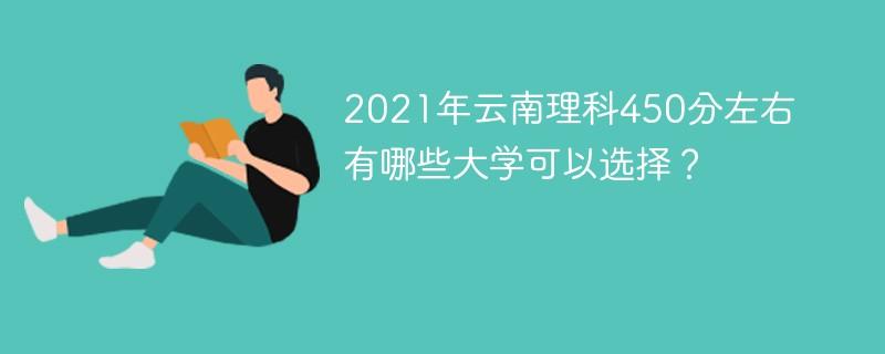 2021年云南理科450分左右有哪些大学可以选择?
